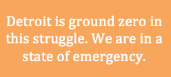 "text that reads, ""Detroit is groud zero in this struggle. We are in a state of emergency."""