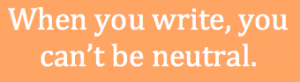 """text that reads, """"When you write, you can't be neutral."""""""