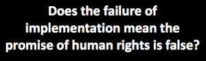 """quote from artice asking, """"does the failure of implementation mean the promise of human rights is false?"""""""