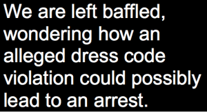 """text that reads, """"We are left baffled, wondering how an alleged dress code violation could possibly lead to an arrest."""""""
