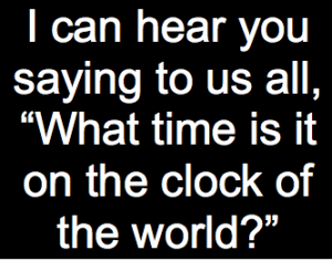 "text that reads, ""I can hear you saying to us all, 'What time is it on the clock of the world?'"""
