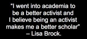 """Lisa Brock quote, """"I went into academia to be a better activist and I believe being an activist makes me a better scholar."""""""