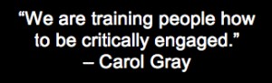 """Carol Gray quote, """"We are training people how to be critically engaged."""""""