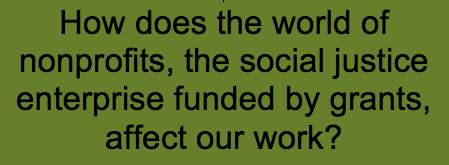 """text reading, """"How does the world of nonprofits, the social justice enterprise funded by grants affect our work?"""""""