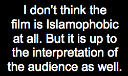 I don't think the film is Islamophobic at all. But it is up to the interpretation of the audience as well.