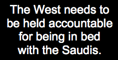 The West needs to be held accountable for being in bed with the Saudis
