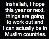 Inshallah, I hope this year or next, things are going to work out and I can actually be in Muslim countries.
