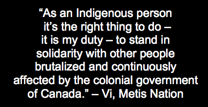 """As an indigenous person it's the right thing to do - it is my duty - to stand in solidarity with other people brutalized and continuously affected by the colonial government of Canada"" - Vi, Metis Nation"