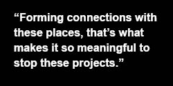 Forming Connections with these places, that's what makes it so meaningful to stop these projects.