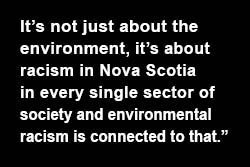 It's not just about the environment, it's about racism in Nova Scotia in every single sector of society and environmental racism is connected to that
