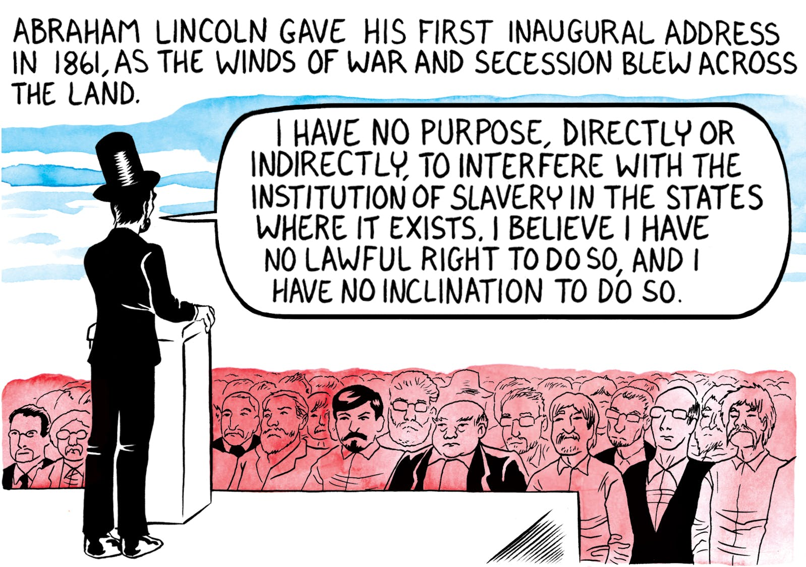 "Comic section, caption: Abraham Lincoln gave his first inaugural address in 1861, as the winds of war and secession blew across the land. In speech bubble: ""I have no purpose, directly or indirectly, to interfere with the institution of slavery in the states where it exists. I believe I have no lawful right to do so, and I have no inclination to do so."
