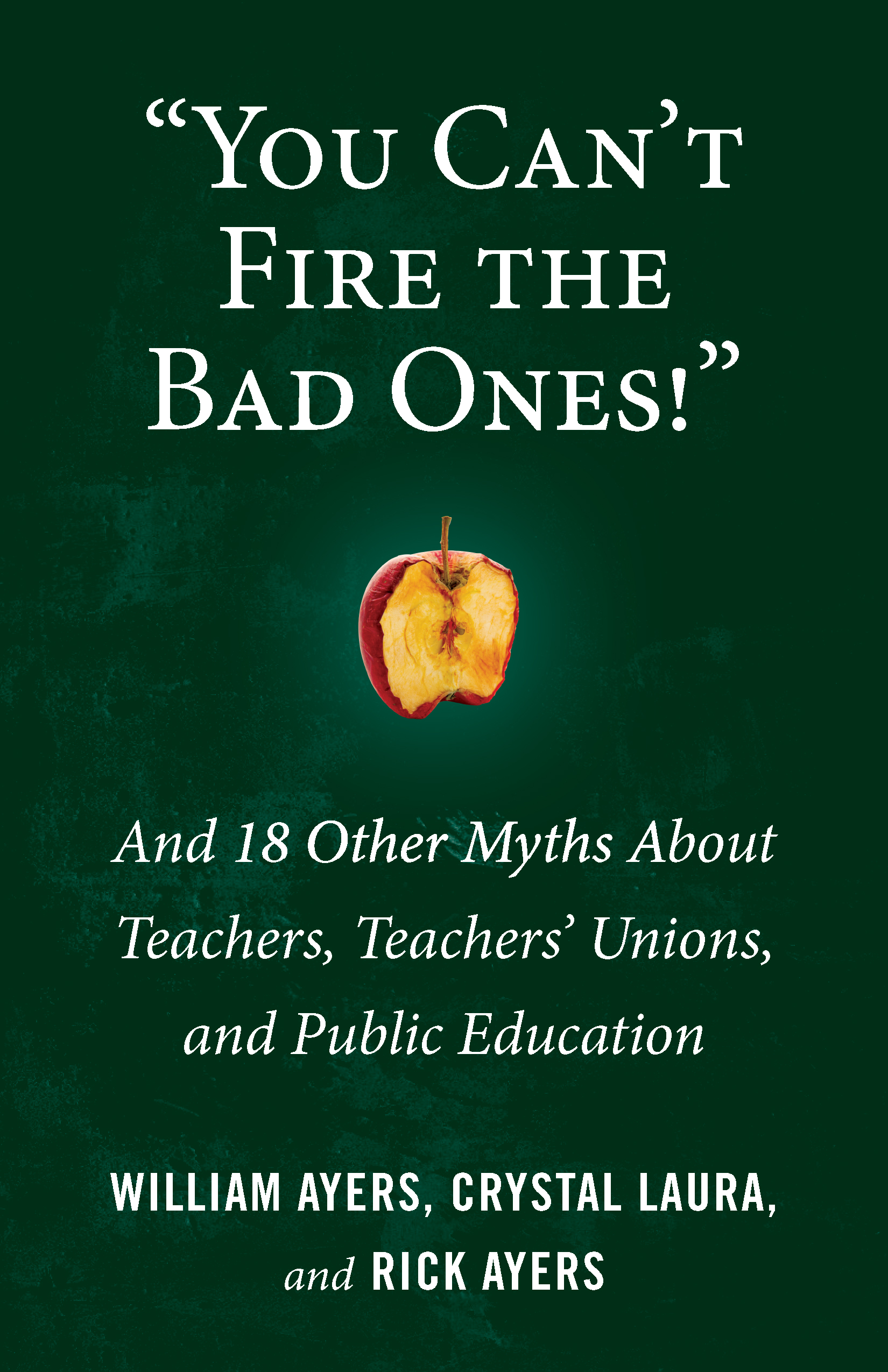 Book cover, You Can't Fire the Bad Ones! And 18 Other Myths about Teachers, Teachers' Unions, and Public Education by William Ayers, Crystal Laura, and Rick Ayers