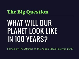 """text reads, """"The Big Question, What will our planet Look like in 100 years?"""""""