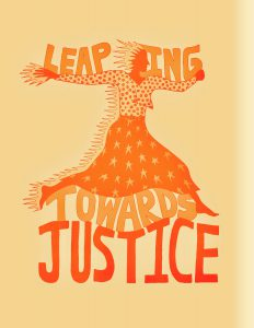 """An orange figure wearing a shirt and skirt with flowers and stars leaps across the image. Fire trails behind her head, hands, and body. The words, """"Leaping towards Justice"""" circle around them."""